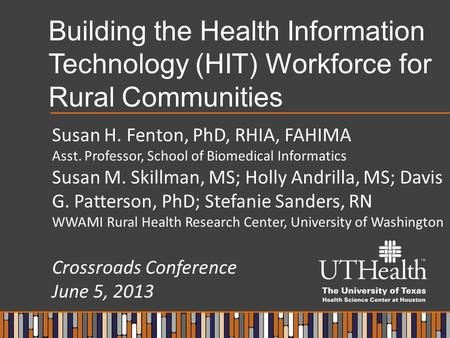 Building the Health Information Technology (HIT) Workforce for Rural Communities Susan H. Fenton, PhD, RHIA, FAHIMA Asst. Professor, School of Biomedical.