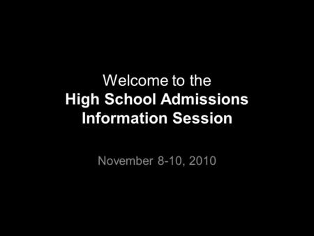 Welcome to the High School Admissions Information Session November 8-10, 2010.