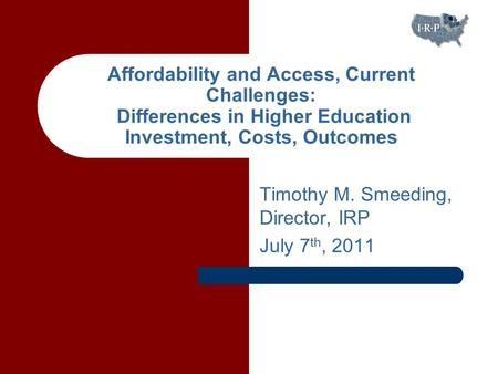 Timothy M. Smeeding, Director, IRP July 7 th, 2011 Affordability and Access, Current Challenges: Differences in Higher Education Investment, Costs, Outcomes.