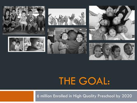 THE GOAL: 6 million Enrolled in High Quality Preschool by 2020.