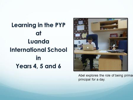 Learning in the PYP at Luanda International School in Years 4, 5 and 6 Abel explores the role of being primary principal for a day.