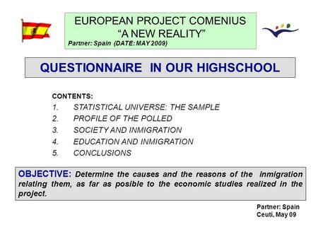 "Partner: Spain Ceutí, May 09 QUESTIONNAIRE IN OUR HIGHSCHOOL EUROPEAN PROJECT COMENIUS ""A NEW REALITY"" Partner: Spain (DATE: MAY 2009) CONTENTS: 1.STATISTICAL."