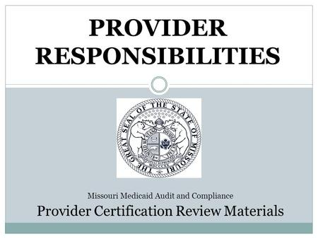 PROVIDER RESPONSIBILITIES Missouri Medicaid Audit and Compliance Provider Certification Review Materials.