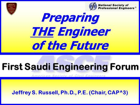 1 First Saudi Engineering Forum Preparing THE Engineer of the Future Jeffrey S. Russell, Ph.D., P.E. (Chair, CAP^3)