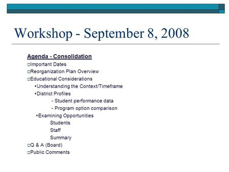 Workshop - September 8, 2008 Agenda - Consolidation  Important Dates  Reorganization Plan Overview  Educational Considerations  Understanding the Context/Timeframe.