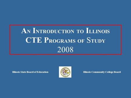 A N I NTRODUCTION TO I LLINOIS CTE P ROGRAMS OF S TUDY 2008 Illinois State Board of EducationIllinois Community College Board.