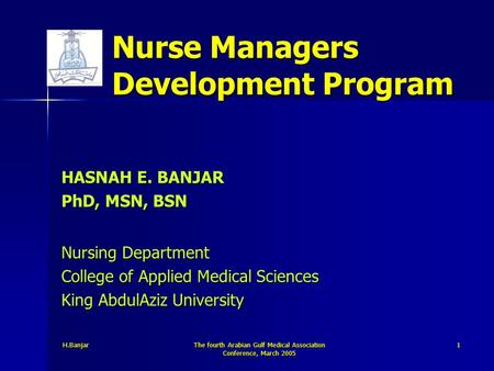 H.Banjar The fourth Arabian Gulf Medical Association Conference, March 2005 1 Nurse Managers Development Program HASNAH E. BANJAR PhD, MSN, BSN Nursing.