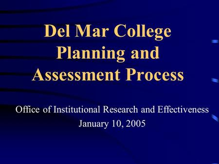 Del Mar College Planning and Assessment Process Office of Institutional Research and Effectiveness January 10, 2005.