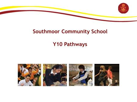 Southmoor Community School Y10 Pathways. 2012 Y10 Pathways: Key Dates Event Date Staff (Dev't Time) / GovernorsWed 7 th Dec Pupils (Assembly)Fri 6th Jan.
