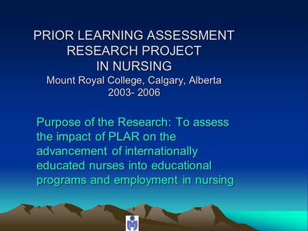 PRIOR LEARNING ASSESSMENT RESEARCH PROJECT IN NURSING Mount Royal College, Calgary, Alberta 2003- 2006 Purpose of the Research: To assess the impact of.