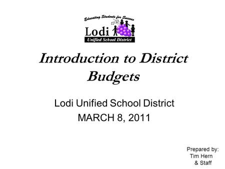 Introduction to District Budgets Lodi Unified School District MARCH 8, 2011 Prepared by: Tim Hern & Staff.