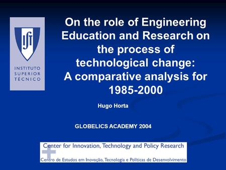 On the role of Engineering Education and Research on the process of technological change: A comparative analysis for 1985-2000 Hugo Horta GLOBELICS ACADEMY.