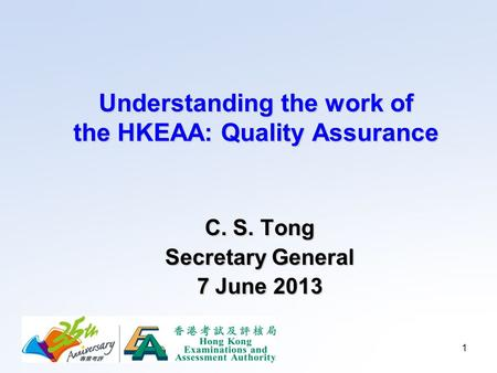 1 Understanding the work of the HKEAA: Quality Assurance C. S. Tong Secretary General 7 June 2013.