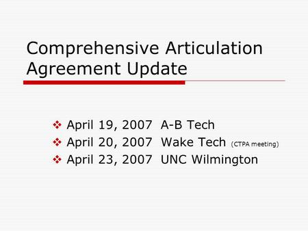 Comprehensive Articulation Agreement Update  April 19, 2007 A-B Tech  April 20, 2007 Wake Tech (CTPA meeting)  April 23, 2007 UNC Wilmington.
