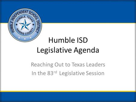 Humble ISD Legislative Agenda Reaching Out to Texas Leaders In the 83 rd Legislative Session.