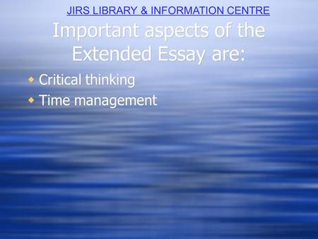 Important aspects of the Extended Essay are:  Critical thinking  Time management  Critical thinking  Time management JIRS LIBRARY & INFORMATION CENTRE.