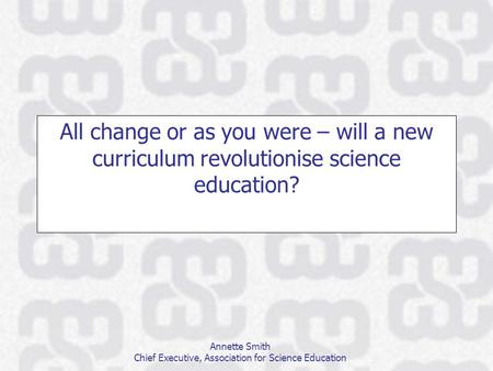 Annette Smith Chief Executive, Association for Science Education All change or as you were – will a new curriculum revolutionise science education?