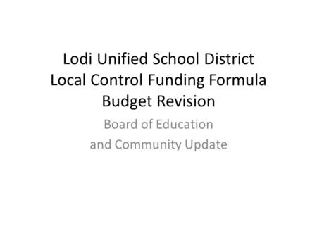 Lodi Unified School District Local Control Funding Formula Budget Revision Board of Education and Community Update.