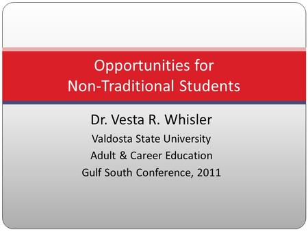 Dr. Vesta R. Whisler Valdosta State University Adult & Career Education Gulf South Conference, 2011 Opportunities for Non-Traditional Students.