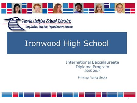 1 Ironwood High School International Baccalaureate Diploma Program 2005-2014 Principal Vance Setka.