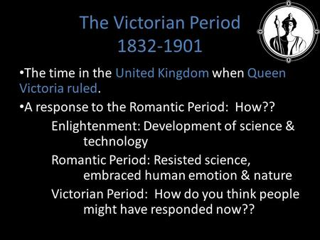 The Victorian Period 1832-1901 The time in the United Kingdom when Queen Victoria ruled. A response to the Romantic Period: How?? Enlightenment: Development.