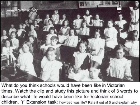 What do you think schools would have been like in Victorian times. Watch the clip and study this picture and think of 3 words to describe what life would.