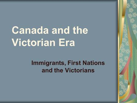Canada and the Victorian Era Immigrants, First Nations and the Victorians.