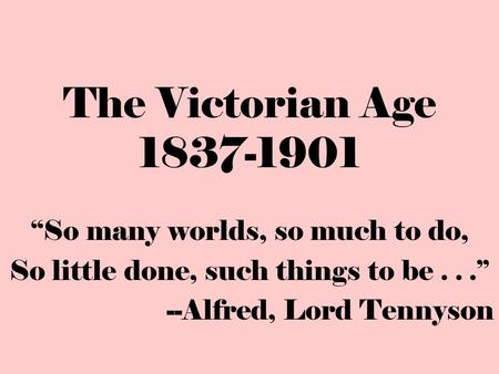 "The Victorian Age 1837-1901 ""So many worlds, so much to do, So little done, such things to be..."" --Alfred, Lord Tennyson."