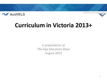 Curriculum in Victoria 2013+ A presentation at The Age Education Show August 2012 1.