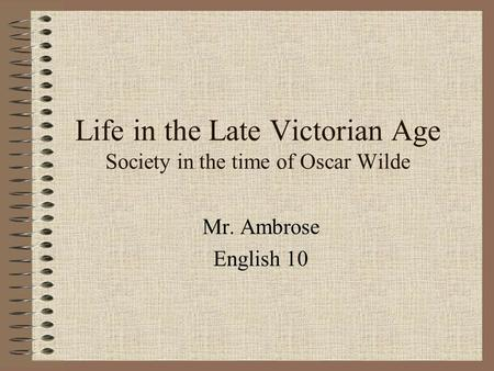 Life in the Late Victorian Age Society in the time of Oscar Wilde Mr. Ambrose English 10.