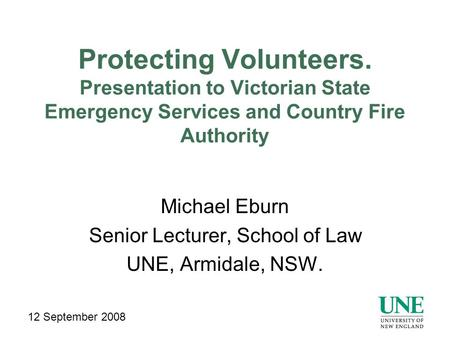 Protecting Volunteers. Presentation to Victorian State Emergency Services and Country Fire Authority Michael Eburn Senior Lecturer, School of Law UNE,