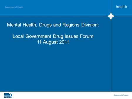 Mental Health, Drugs and Regions Division: Local Government Drug Issues Forum 11 August 2011.
