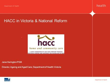 HACC in Victoria & National Reform Jane Herington PSM Director, Ageing and Aged Care, Department of Health Victoria.