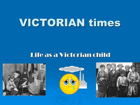 VICTORIAN times Life as a Victorian child.  1. Title  2. Contents  3. Poor families  4. Money  5. Children  6. Work  7. Oliver Twist  8. The Workhouse.