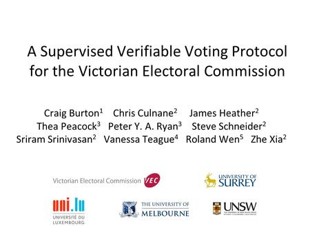 A Supervised Verifiable Voting Protocol for the Victorian Electoral Commission Craig Burton 1 Chris Culnane 2 James Heather 2 Thea Peacock 3 Peter Y. A.