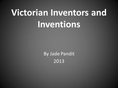 Victorian Inventors and Inventions By Jade Pandit 2013.