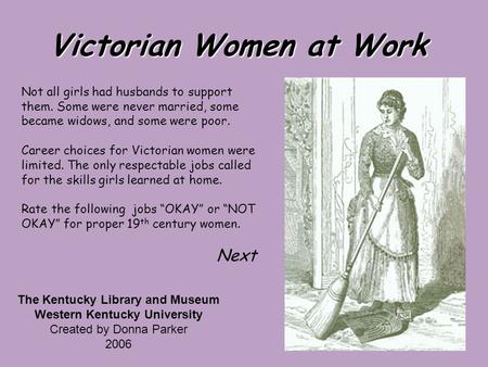Victorian Women at Work Not all girls had husbands to support them. Some were never married, some became widows, and some were poor. Career choices for.
