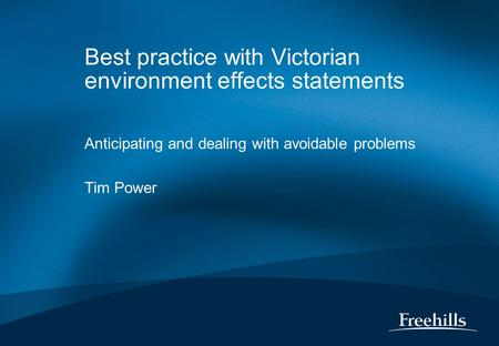 Best practice with Victorian environment effects statements Anticipating and dealing with avoidable problems Tim Power.