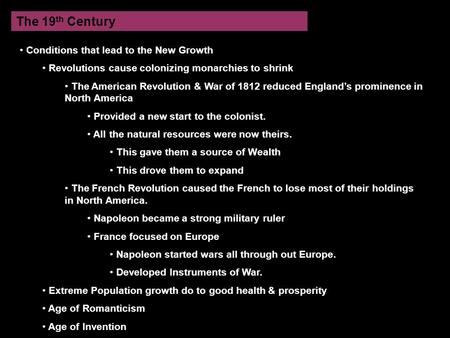 The 19 th Century Conditions that lead to the New Growth Revolutions cause colonizing monarchies to shrink The American Revolution & War of 1812 reduced.