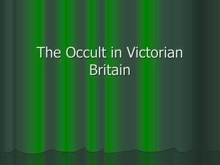 The Occult in Victorian Britain. Victorian crisis of faith Darwinism, physics, chemistry Darwinism, physics, chemistry There is only this life (scientific.