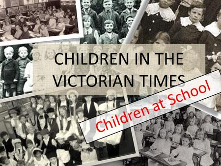 CHILDREN IN THE VICTORIAN TIMES Children at School.