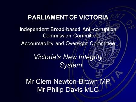 PARLIAMENT OF VICTORIA Independent Broad-based Anti-corruption Commission Committee Accountability and Oversight Committee Victoria's New Integrity System.