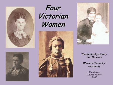 Four Victorian Women The Kentucky Library and Museum Western Kentucky University Created by Donna Parker 2006.