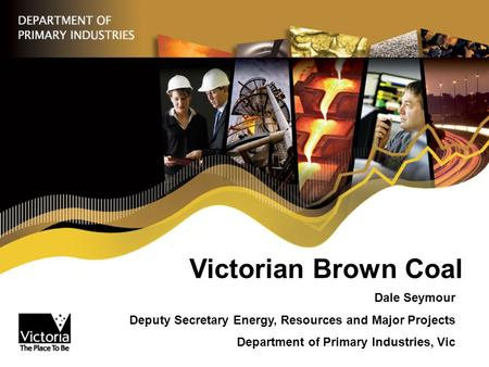 Victorian Brown Coal Dale Seymour Deputy Secretary Energy, Resources and Major Projects Department of Primary Industries, Vic.