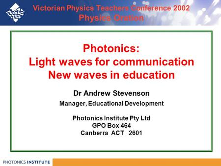 Victorian Physics Teachers Conference 2002 Physics Oration Photonics: Light waves for communication New waves in education Dr Andrew Stevenson Manager,