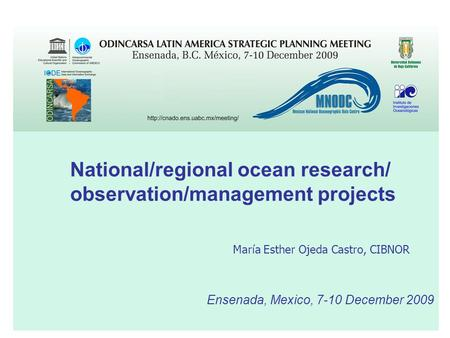 Ensenada, Mexico, 7-10 December 2009 National/regional ocean research/ observation/management projects María Esther Ojeda Castro, CIBNOR.