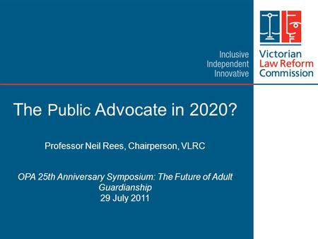 1 The Public Advocate in 2020? Professor Neil Rees, Chairperson, VLRC OPA 25th Anniversary Symposium: The Future of Adult Guardianship 29 July 2011.