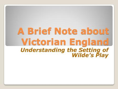 A Brief Note about Victorian England A Brief Note about Victorian England Understanding the Setting of Wilde's Play.