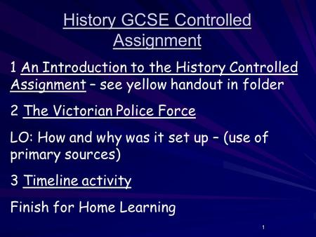 1 History GCSE Controlled Assignment 1 An Introduction to the History Controlled Assignment – see yellow handout in folder 2 The Victorian Police Force.