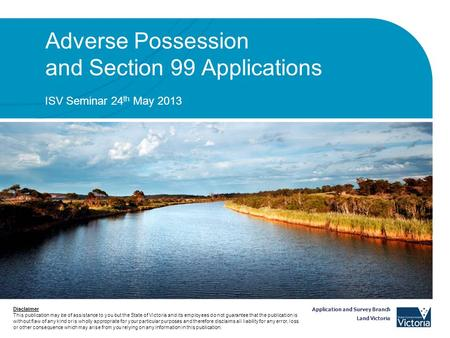 Application and Survey Branch Land Victoria Adverse Possession and Section 99 Applications ISV Seminar 24 th May 2013 Disclaimer This publication may be.